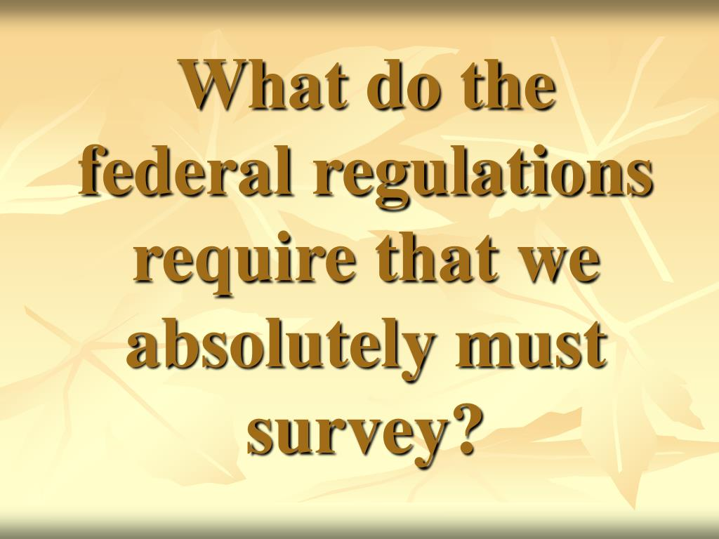 What do the federal regulations require that we absolutely must survey?