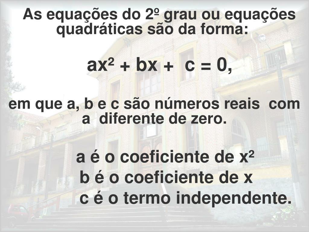 As equações do 2º grau ou equações quadráticas são da forma: