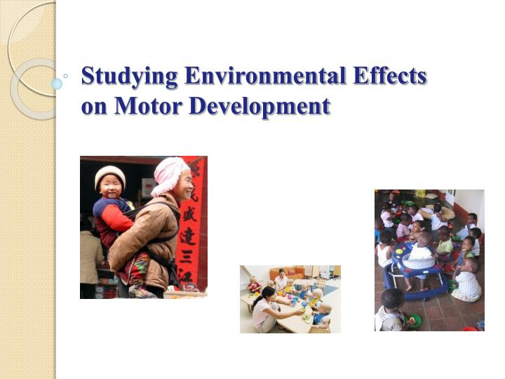 Studying environmental effects on motor development l.jpg
