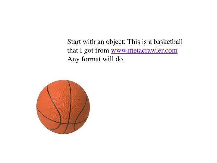 Start with an object: This is a basketball that I got from
