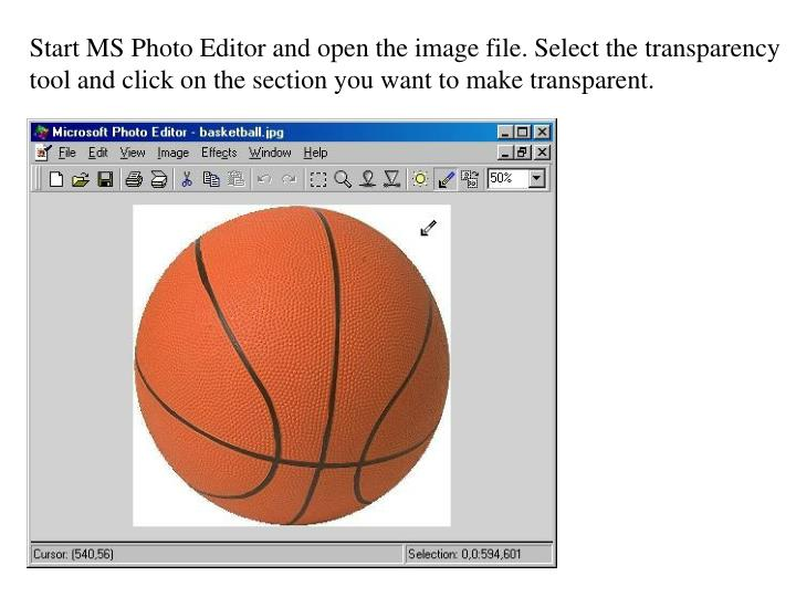Start MS Photo Editor and open the image file. Select the transparency tool and click on the section...