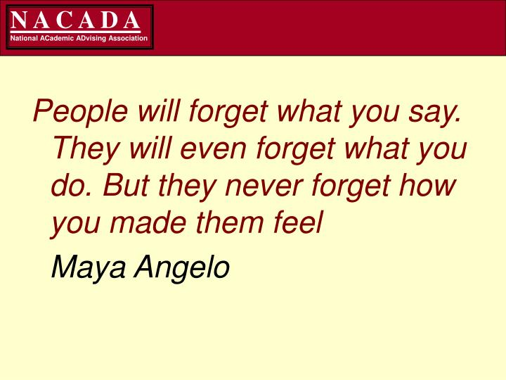 People will forget what you say. They will even forget what you do. But they never forget how you ma...