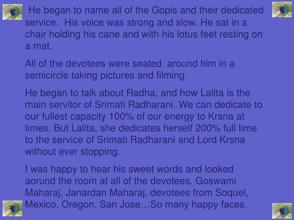He began to name all of the Gopis and their dedicated service.  His voice was strong and slow. He sat in a chair holding his cane and with his lotus feet resting on a mat.