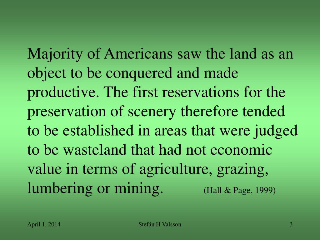 Majority of Americans saw the land as an object to be conquered and made productive. The first reservations for the preservation of scenery therefore tended to be established in areas that were judged to be wasteland that had not economic value in terms of agriculture, grazing, lumbering or mining.