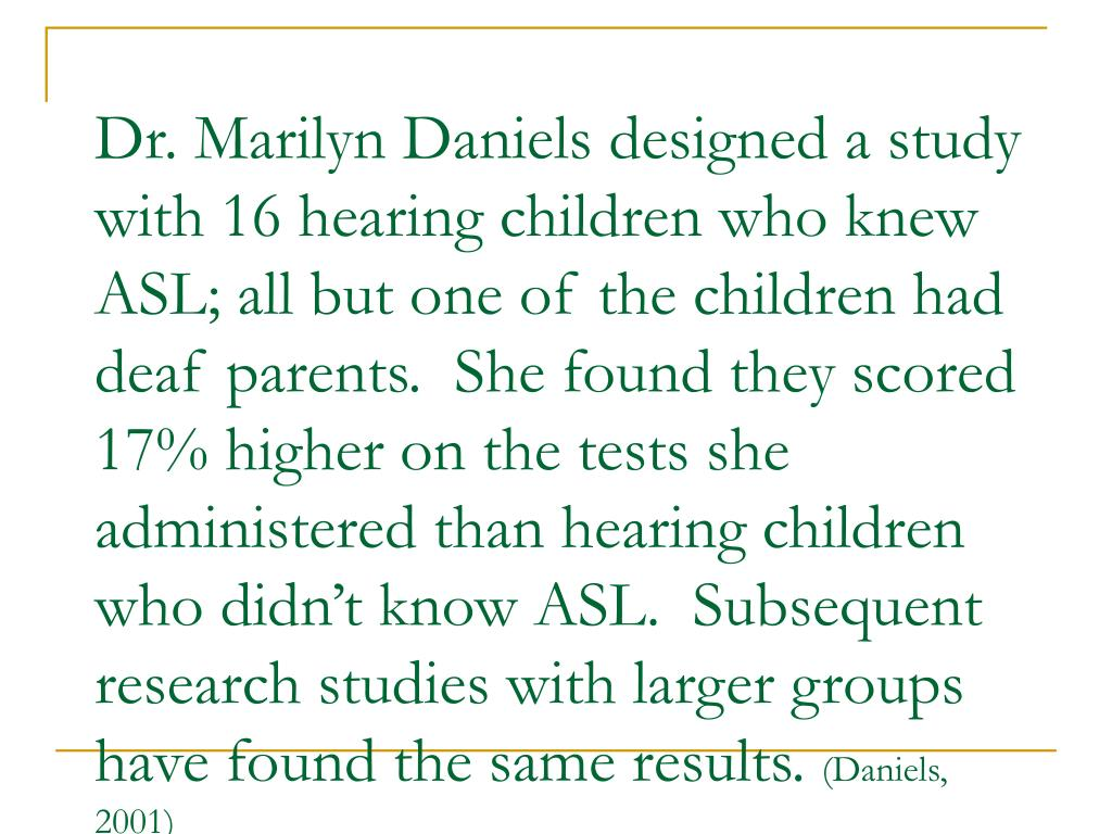 Dr. Marilyn Daniels designed a study with 16 hearing children who knew ASL; all but one of the children had deaf parents.  She found they scored 17% higher on the tests she administered than hearing children who didn't know ASL.  Subsequent research studies with larger groups have found the same results.