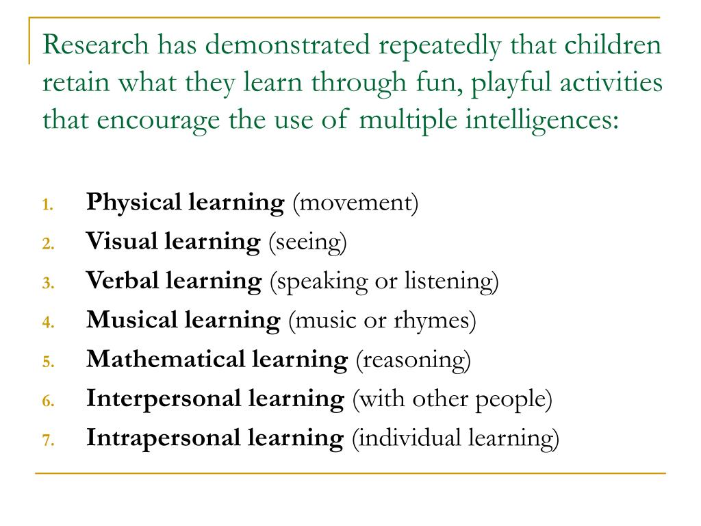 Research has demonstrated repeatedly that children retain what they learn through fun, playful activities that encourage the use of multiple intelligences: