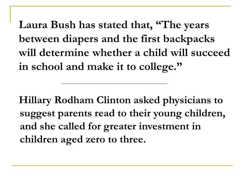 """Laura Bush has stated that, """"The years between diapers and the first backpacks will determine whether a child will succeed in school and make it to college."""""""