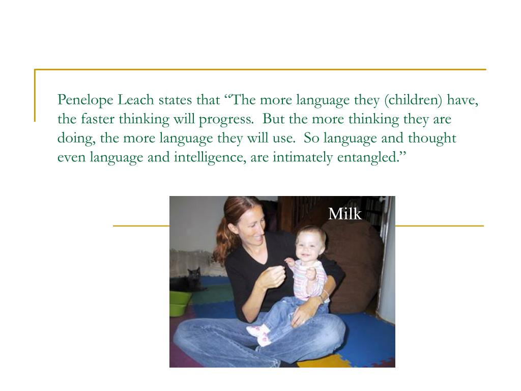"Penelope Leach states that ""The more language they (children) have, the faster thinking will progress.  But the more thinking they are doing, the more language they will use.  So language and thought even language and intelligence, are intimately entangled."""