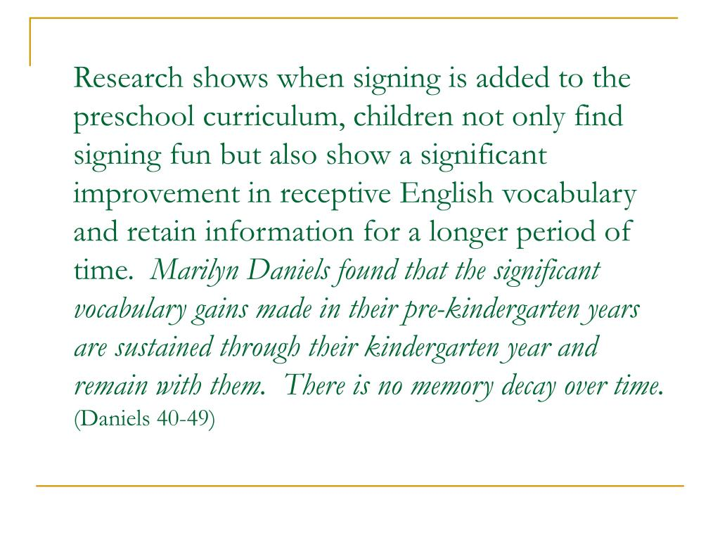 Research shows when signing is added to the preschool curriculum, children not only find signing fun but also show a significant improvement in receptive English vocabulary and retain information for a longer period of time.