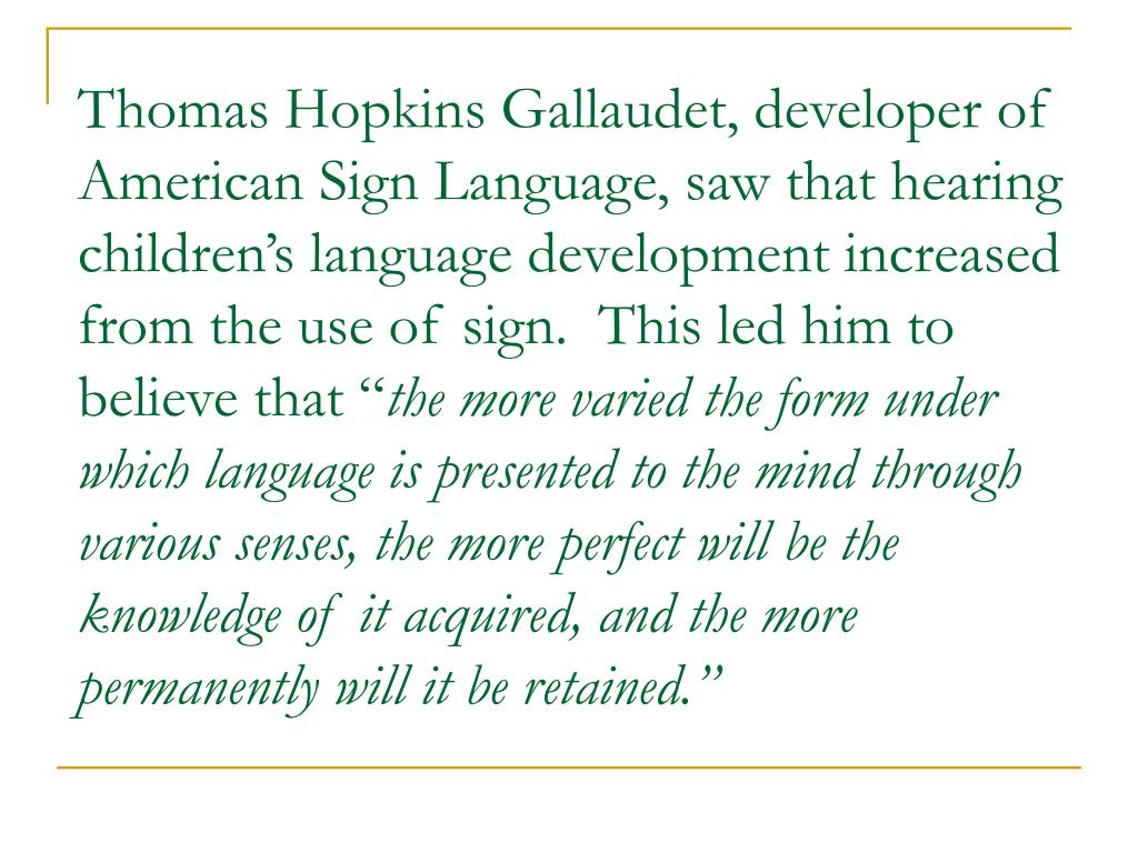 Thomas Hopkins Gallaudet, developer of American Sign Language, saw that hearing children's language development increased from the use of sign.  This led him to believe that ""