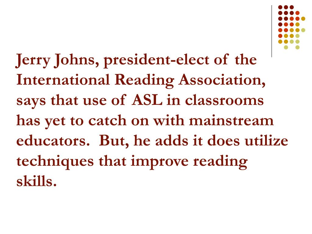 Jerry Johns, president-elect of the International Reading Association, says that use of ASL in classrooms has yet to catch on with mainstream educators.  But, he adds it does utilize techniques that improve reading skills.