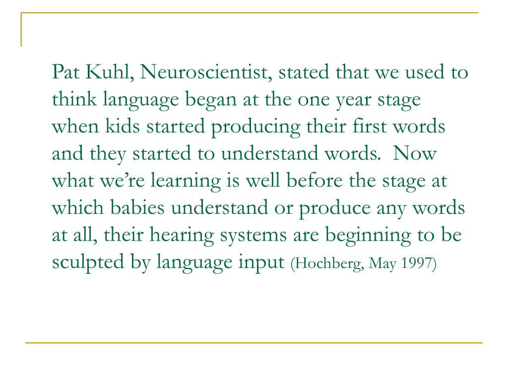 Pat Kuhl, Neuroscientist, stated that we used to think language began at the one year stage when kids started producing their first words and they started to understand words.  Now what we're learning is well before the stage at which babies understand or produce any words at all, their hearing systems are beginning to be sculpted by language input