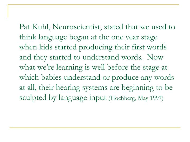 Pat Kuhl, Neuroscientist, stated that we used to think language began at the one year stage when kid...