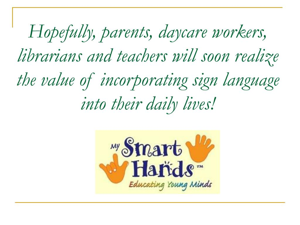 Hopefully, parents, daycare workers, librarians and teachers will soon realize the value of incorporating sign language into their daily lives!