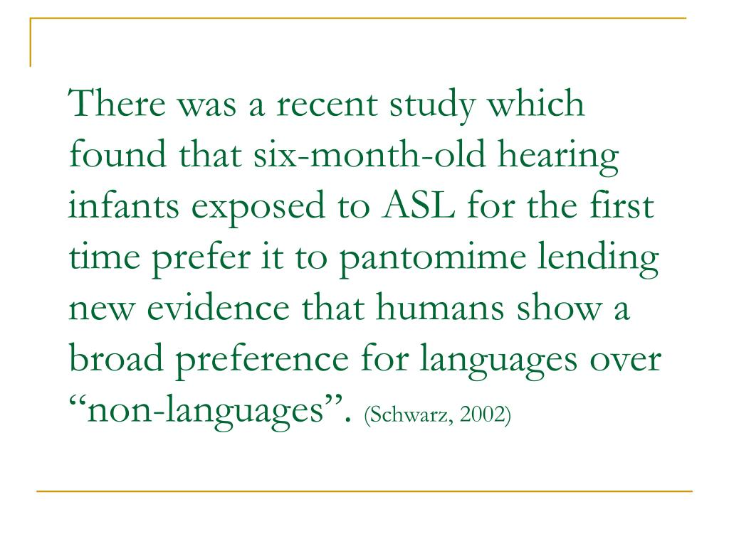 "There was a recent study which found that six-month-old hearing infants exposed to ASL for the first time prefer it to pantomime lending new evidence that humans show a broad preference for languages over ""non-languages""."