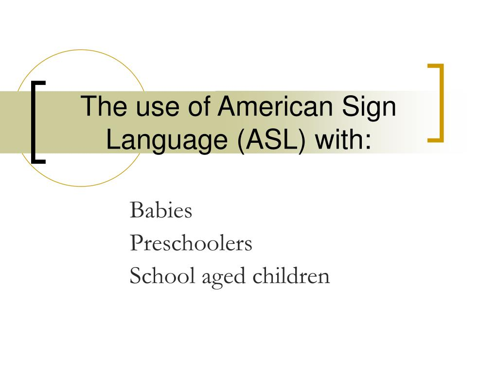 The use of American Sign Language (ASL) with: