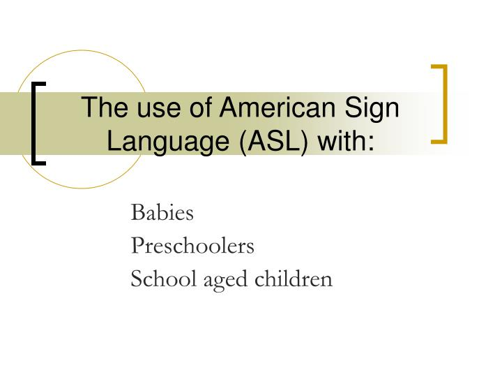 The use of american sign language asl with