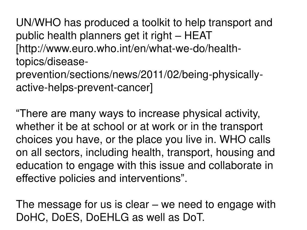 UN/WHO has produced a toolkit to help transport and public health planners get it right – HEAT [http://www.euro.who.int/en/what-we-do/health-topics/disease-prevention/sections/news/2011/02/being-physically-active-helps-prevent-cancer]
