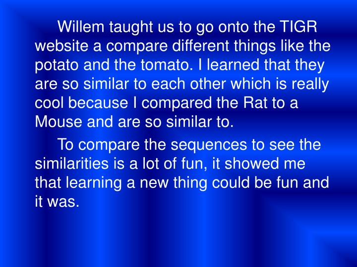 Willem taught us to go onto the TIGR website a compare different things like the potato and the tomato. I learned that they are so similar to each other which is really cool because I compared the Rat to a Mouse and are so similar to.