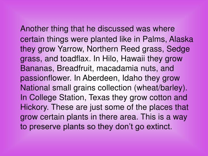 Another thing that he discussed was where certain things were planted like in Palms, Alaska they grow Yarrow, Northern Reed grass, Sedge grass, and toadflax. In Hilo, Hawaii they grow Bananas, Breadfruit, macadamia nuts, and passionflower. In Aberdeen, Idaho they grow National small grains collection (wheat/barley). In College Station, Texas they grow cotton and Hickory. These are just some of the places that grow certain plants in there area. This is a way to preserve plants so they don't go extinct.