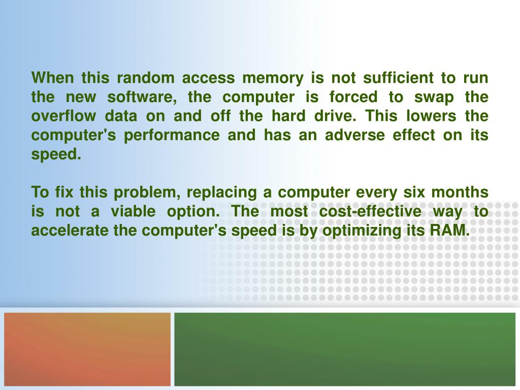 When this random access memory is not sufficient to run the new software, the computer is forced to swap the overflow data on and off the hard drive. This lowers the computer's performance and has an adverse effect on its speed.