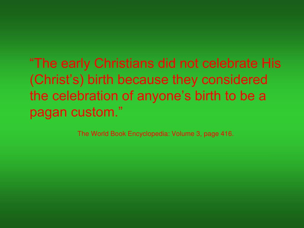 """The early Christians did not celebrate His (Christ's) birth because they considered the celebration of anyone's birth to be a pagan custom."""
