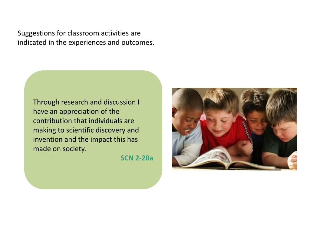 Suggestions for classroom activities are indicated in the experiences and outcomes.
