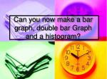 can you now make a bar graph double bar graph and a histogram
