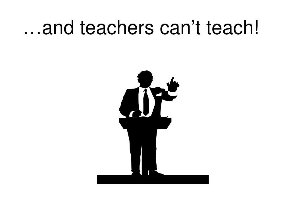 …and teachers can't teach!