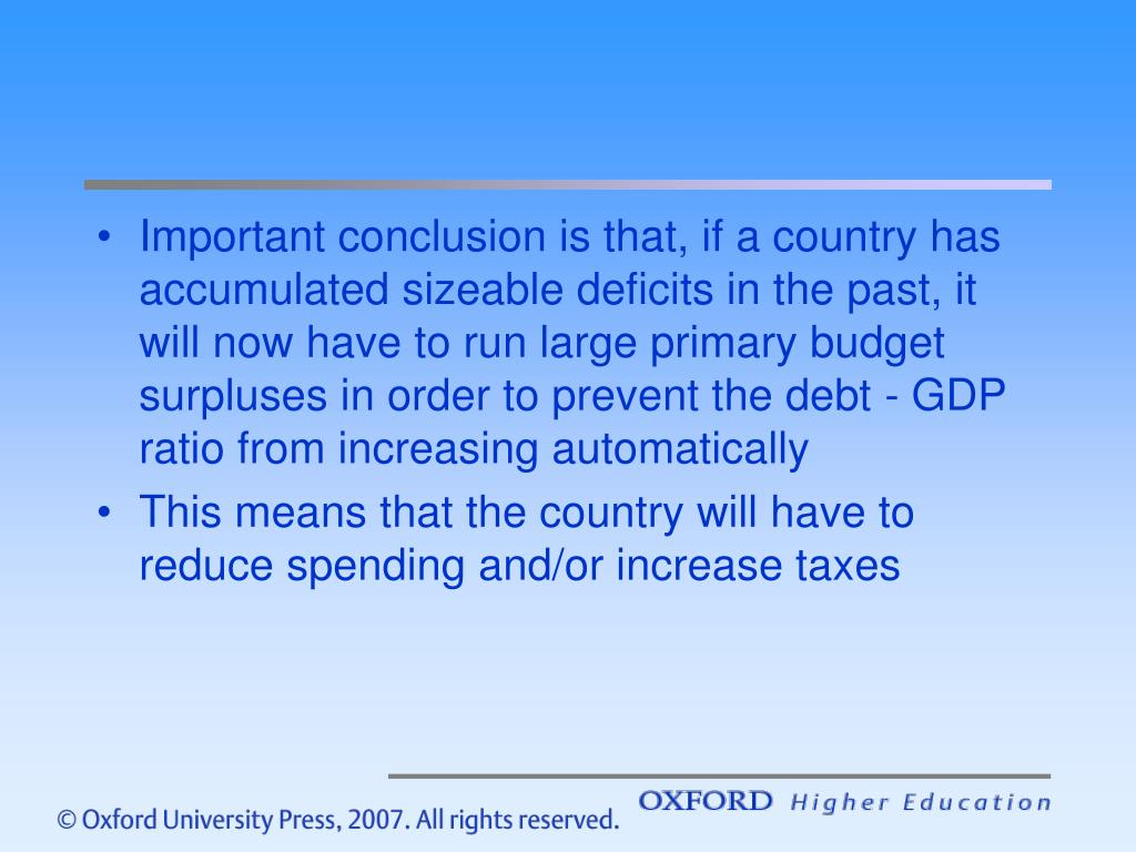 Important conclusion is that, if a country has accumulated sizeable deficits in the past, it will now have to run large primary budget surpluses in order to prevent the debt - GDP ratio from increasing automatically