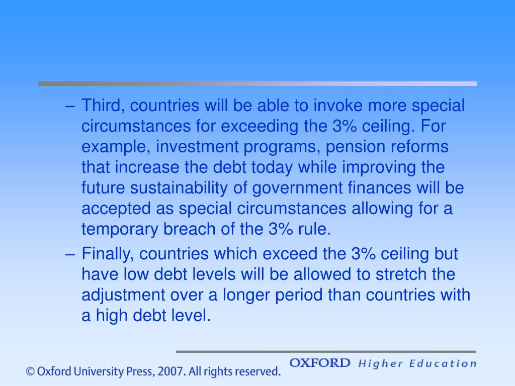 Third, countries will be able to invoke more special circumstances for exceeding the 3% ceiling. For example, investment programs, pension reforms that increase the debt today while improving the future sustainability of government finances will be accepted as special circumstances allowing for a temporary breach of the 3% rule.