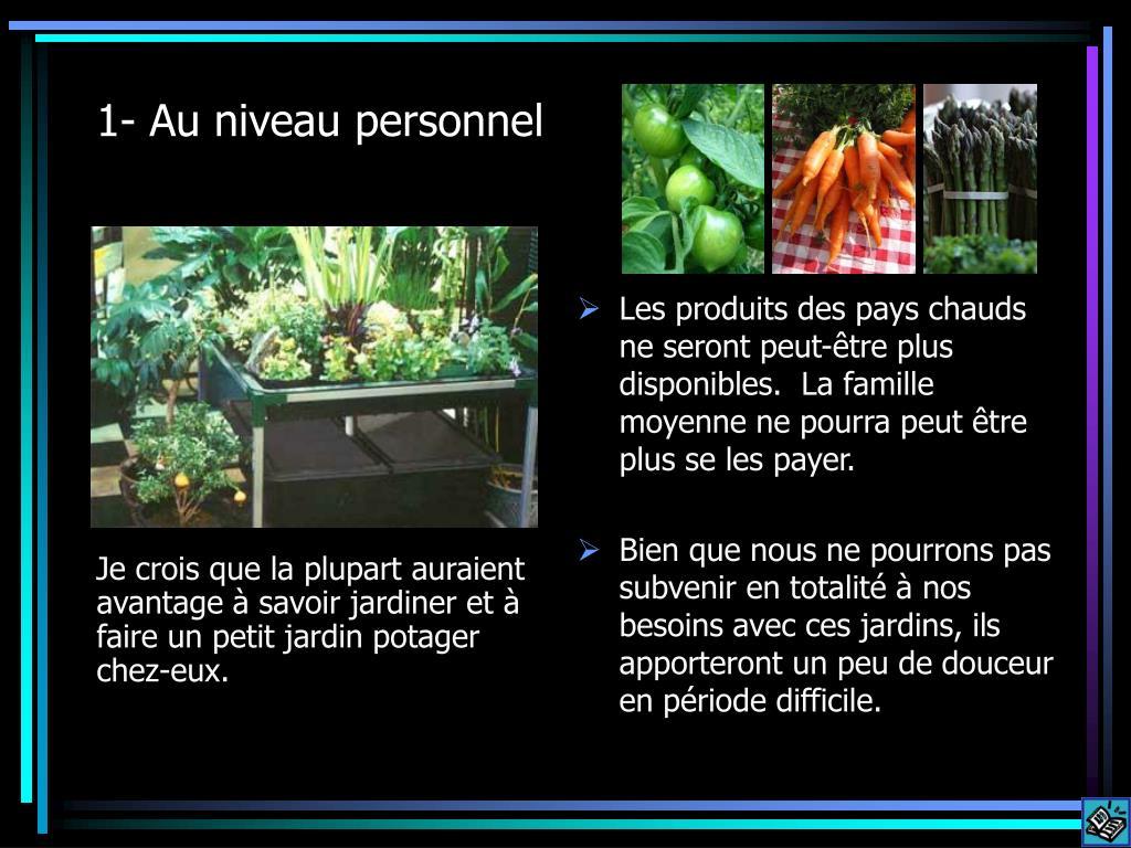 Je crois que la plupart auraient avantage à savoir jardiner et à faire un petit jardin potager chez-eux.