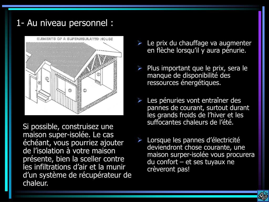 Si possible, construisez une maison super-isolée. Le cas échéant, vous pourriez ajouter de l'isolation à votre maison présente, bien la sceller contre les infiltrations d'air et la munir d'un système de récupérateur de chaleur.