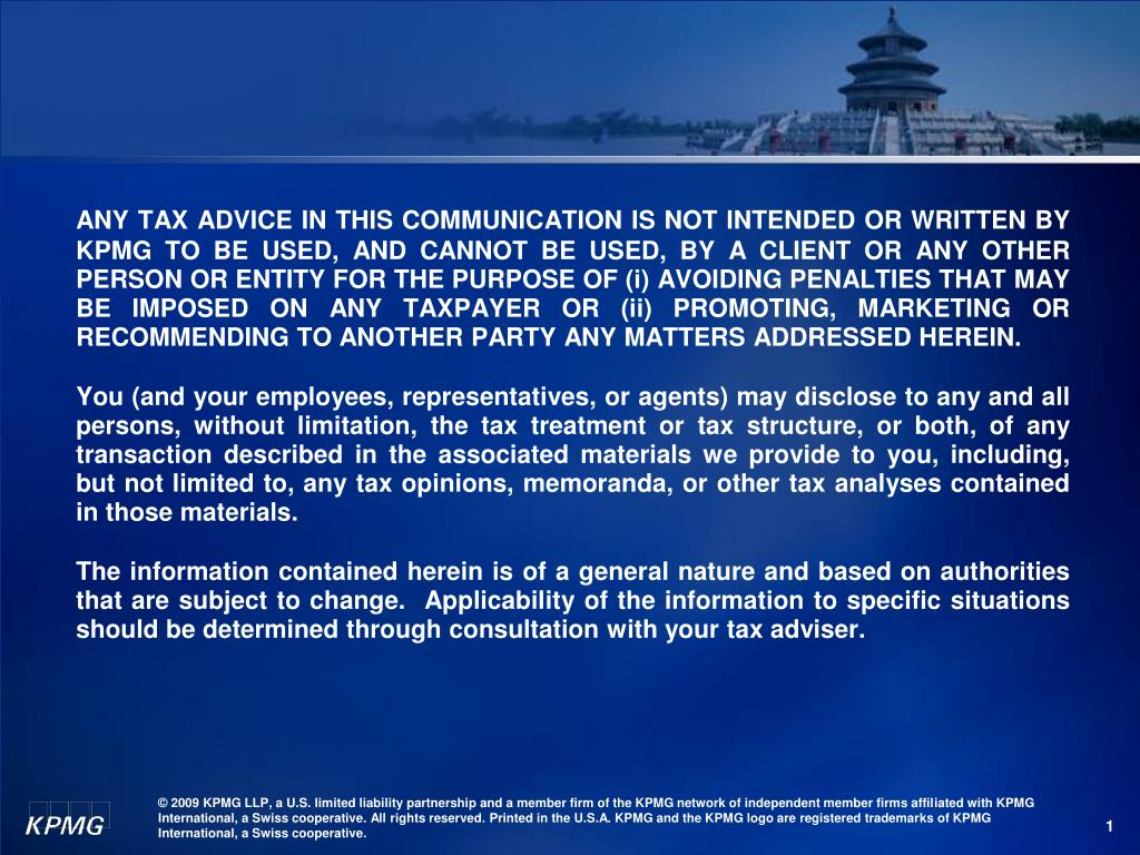 ANY TAX ADVICE IN THIS COMMUNICATION IS NOT INTENDED OR WRITTEN BY KPMG TO BE USED, AND CANNOT BE USED, BY A CLIENT OR ANY OTHER PERSON OR ENTITY FOR THE PURPOSE OF (i) AVOIDING PENALTIES THAT MAY BE IMPOSED ON ANY TAXPAYER OR (ii) PROMOTING, MARKETING OR RECOMMENDING TO ANOTHER PARTY ANY MATTERS ADDRESSED HEREIN.