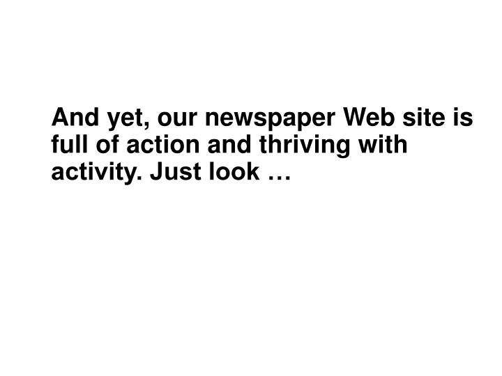 And yet, our newspaper Web site is full of action and thriving with activity. Just look …