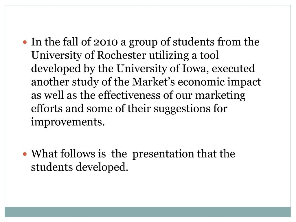 In the fall of 2010 a group of students from the University of Rochester utilizing a tool developed by the University of Iowa, executed another study of the Market's economic impact as well as the effectiveness of our marketing efforts and some of their suggestions for improvements.