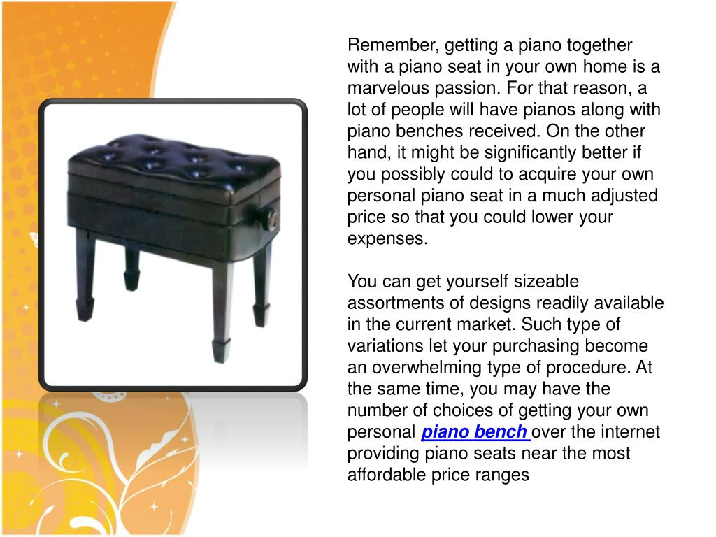 Remember, getting a piano together with a piano seat in your own home is a marvelous passion. For that reason, a lot of people will have pianos along with piano benches received. On the other hand, it might be significantly better if you possibly could to acquire your own personal piano seat in a much adjusted price so that you could lower your expenses.