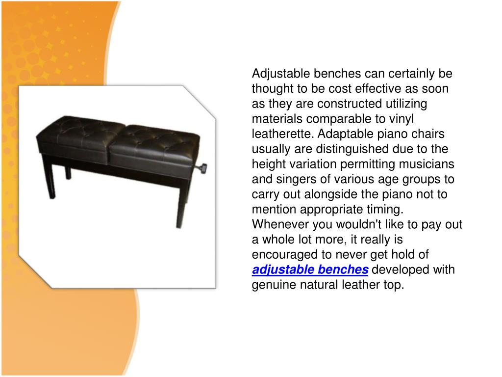 Adjustable benches can certainly be thought to be cost effective as soon as they are constructed utilizing materials comparable to vinyl leatherette. Adaptable piano chairs usually are distinguished due to the height variation permitting musicians and singers of various age groups to carry out alongside the piano not to mention appropriate timing. Whenever you wouldn't like to pay out a whole lot more, it really is encouraged to never get hold of