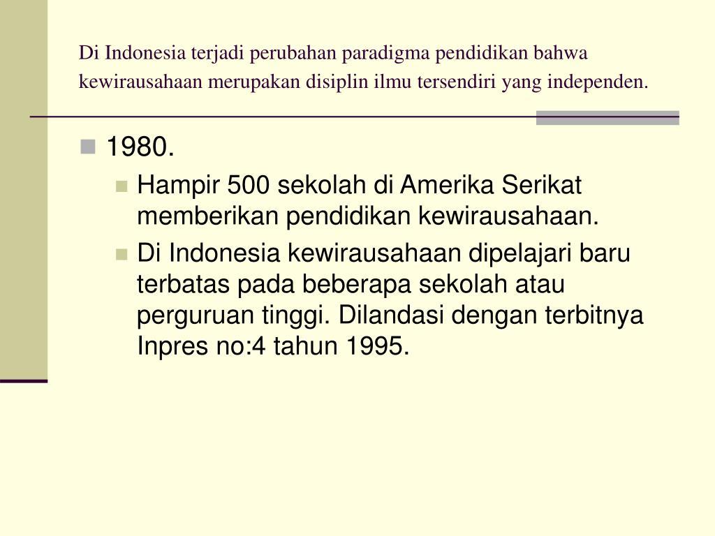 Di Indonesia terjadi perubahan paradigma pendidikan bahwa kewirausahaan merupakan disiplin ilmu tersendiri yang independen.