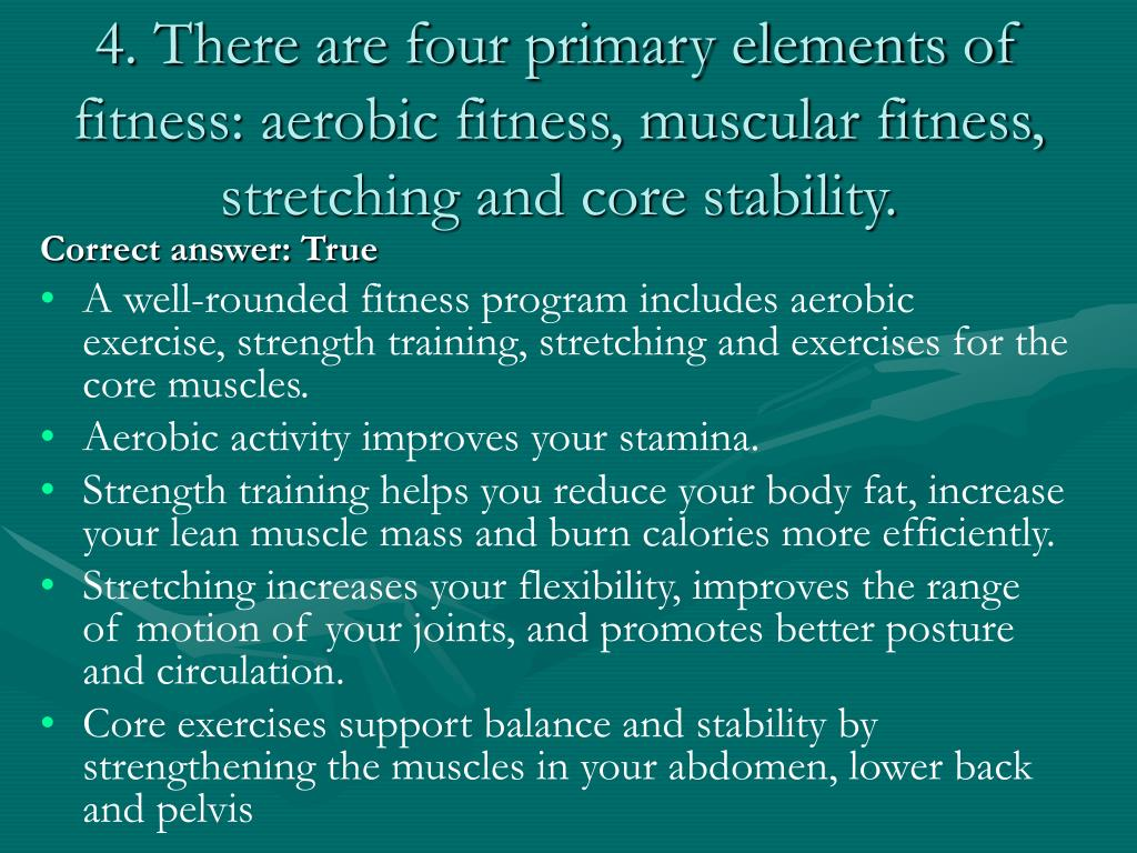 4. There are four primary elements of fitness: aerobic fitness, muscular fitness, stretching and core stability.