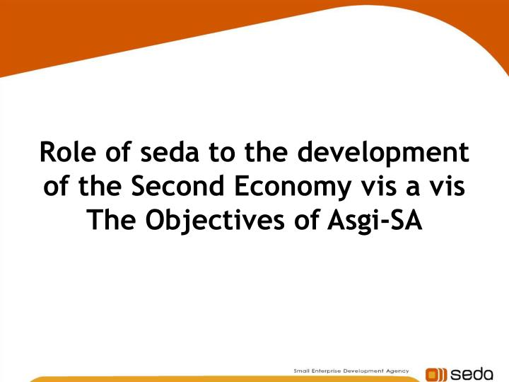 Role of seda to the development of the second economy vis a vis the objectives of asgi sa