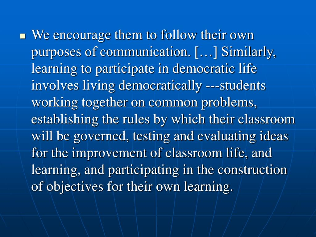 We encourage them to follow their own purposes of communication. […] Similarly, learning to participate in democratic life involves living democratically ---students working together on common problems, establishing the rules by which their classroom will be governed, testing and evaluating ideas for the improvement of classroom life, and learning, and participating in the construction of objectives for their own learning.