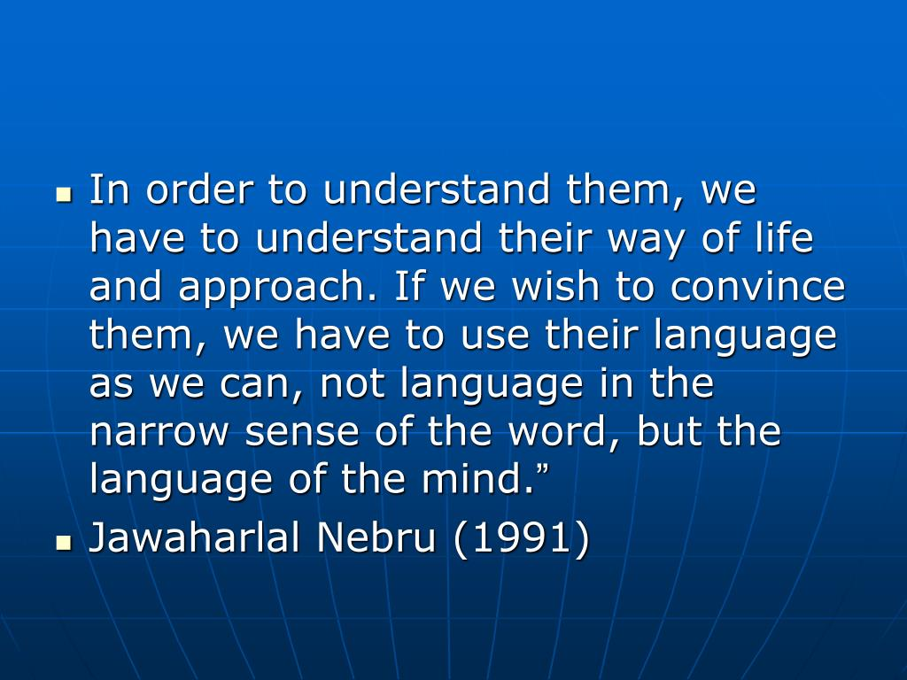 In order to understand them, we have to understand their way of life and approach. If we wish to convince them, we have to use their language as we can, not language in the narrow sense of the word, but the language of the mind.