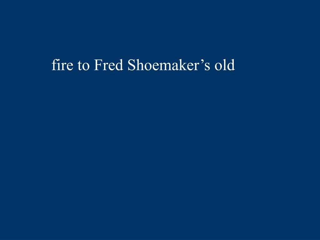 fire to Fred Shoemaker's old