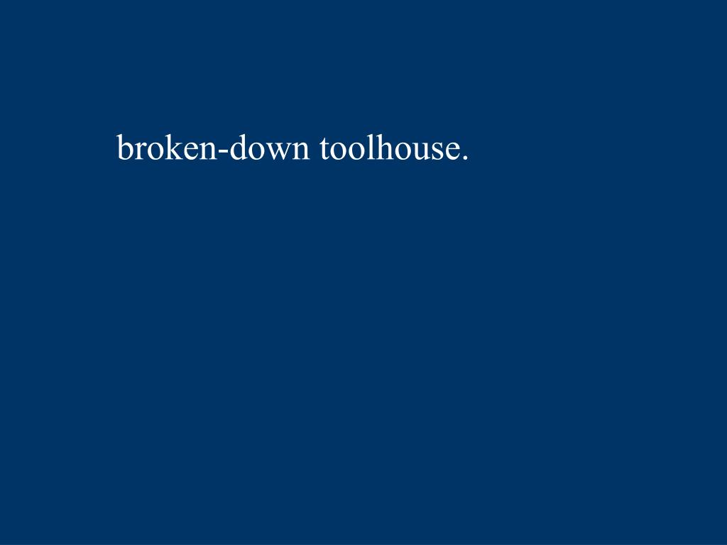 broken-down toolhouse.