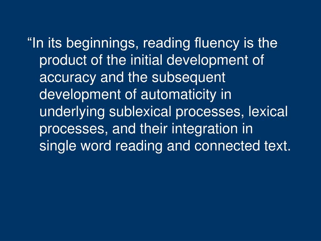 """In its beginnings, reading fluency is the product of the initial development of accuracy and the subsequent development of automaticity in underlying sublexical processes, lexical processes, and their integration in single word reading and connected text."