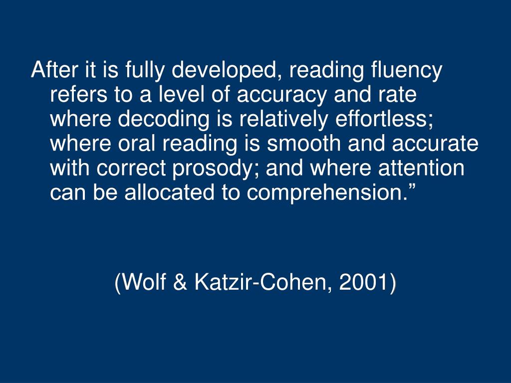 After it is fully developed, reading fluency refers to a level of accuracy and rate where decoding is relatively effortless; where oral reading is smooth and accurate with correct prosody; and where attention can be allocated to comprehension.""