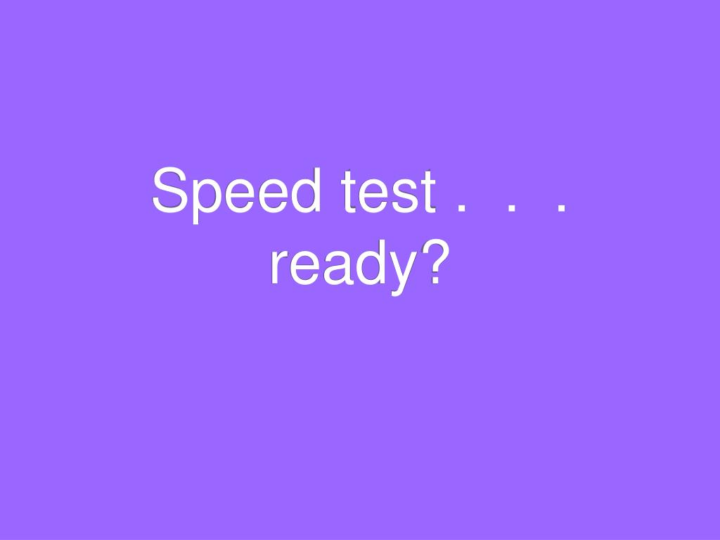 Speed test .  .  .  ready?