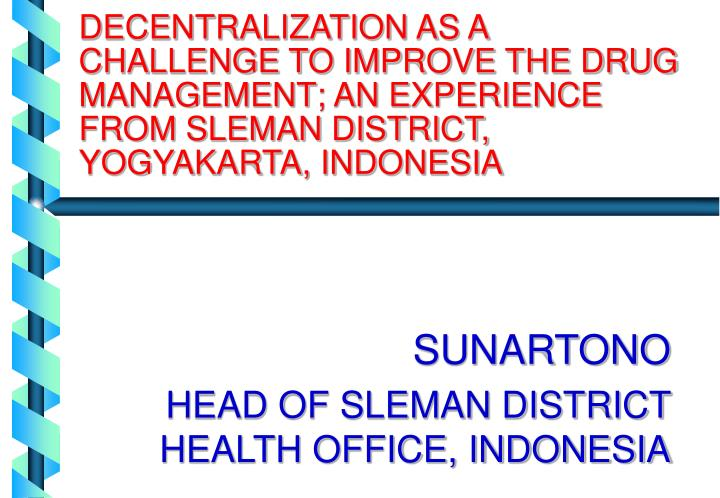 DECENTRALIZATION AS A CHALLENGE TO IMPROVE THE DRUG MANAGEMENT; AN EXPERIENCE FROM SLEMAN DISTRICT, ...