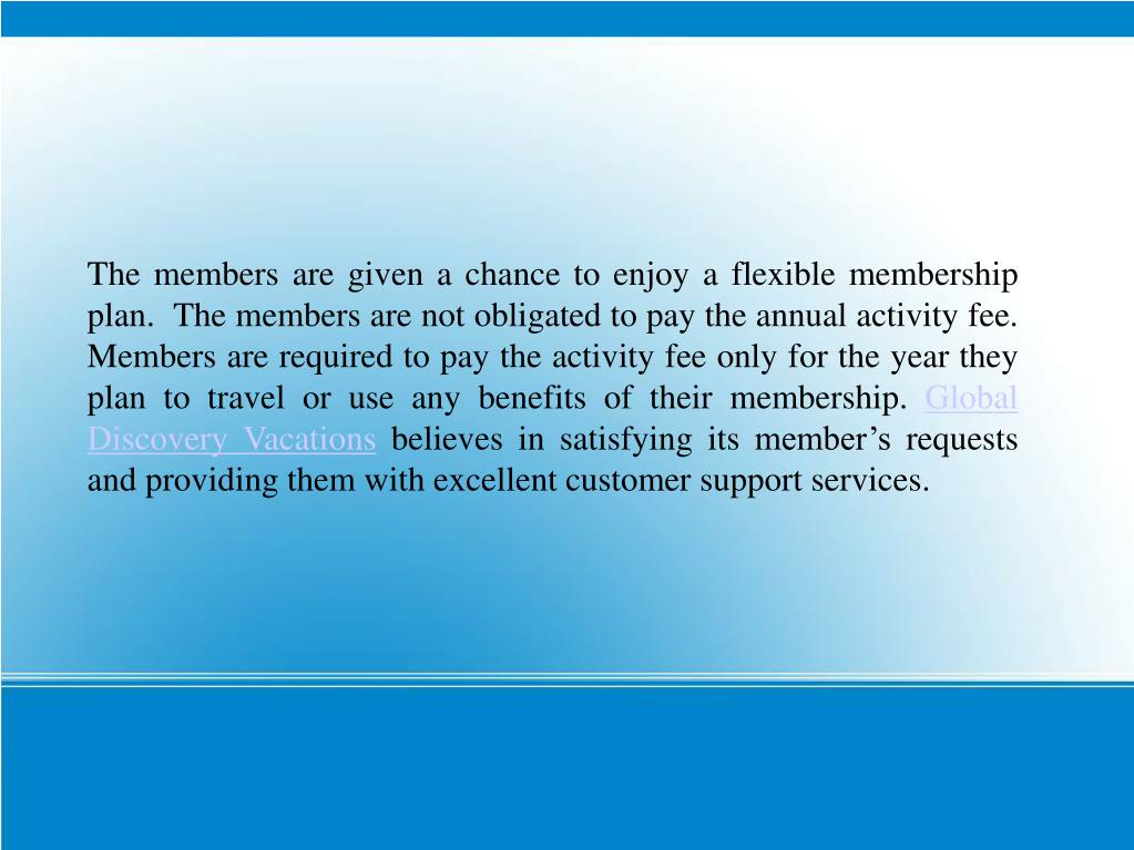The members are given a chance to enjoy a flexible membership plan.  The members are not obligated to pay the annual activity fee. Members are required to pay the activity fee only for the year they plan to travel or use any benefits of their membership.